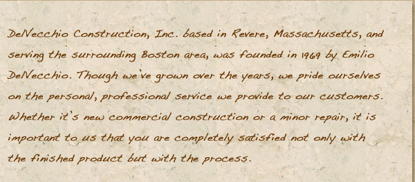 DelVecchio Construction, Inc. based in Revere, Massachusetts, and serving the surrounding Boston area, was founded in 1969 by Emilio DelVecchio. Though we've grown over the years, we pride ourselves on the personal, professional service we provide to our customers. Whether it's new commercial construction or a minor repair, it is important to us that you are completely satisfied not only with the finished product but with the process.