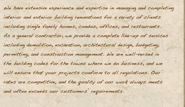 We have extensive experience and expertise in managing and completing interior and exterior building renovations for a variety of clients including single family homes, condos, offices, and restaurants. As a general contractor, we provide a complete line-up of services including demolition, excavation, architectural design, budgeting, permitting, and construction management. We are well-versed in the building codes for the towns where we do business, and we will ensure that your projects conform to all regulations. Our rates are competitive, and the quality of our work always meets and often exceeds our customers' requirements.