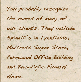 You probably recognize the names of many of our clients. They includeSpinelli's in Lynnfields, Mattress Super Store,Fernwood Office Buildingand Buonfiglio Funeral Home.