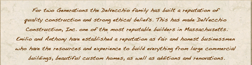For two Generations the Delvecchio family has built a reputation of quality construction and strong ethical beliefs. This has made DelVecchio Construction, Inc. one of the most reputable builders in Massachusetts. Emilio and Anthony have established a reputation as fair and honest businessmen who have the resources and experience to build everything from large commercial buildings, beautiful custom homes, as well as additions and renovations.