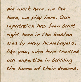 We work here, we live here, we play here. Our reputation has been built right here in the Boston area by many homebuyers, like you, who have trusted our expertise in building the home of their dreams.